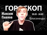 Гороскоп для Близнецов. 20.03 - 26.03, Максим Павлов