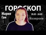 Гороскоп для Козерогов. 20.03 - 26.03, Мария Ган