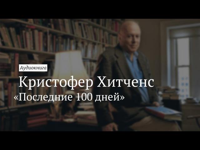 Кристофер Хитченс «Последние 100 дней». Аудиокнига [Vert Dider]