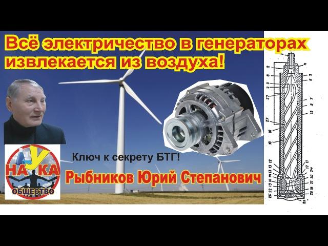 Электричество в генераторах извлекается из воздуха! Рыбников Ю.С (ключ к разгадке БТГ)