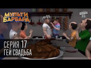 Мульти Барбара, серия 17 - Шляшко и сепаратист, Анонимный кабинет, Пушкарёва, Гей Свадьба