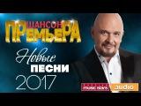 Шансон Премьера 2017— Новые Песни! Новые Хиты! Эксклюзивные Премьеры!