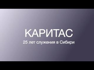 «Каритас» 25 лет служения в Сибири. Полная версия