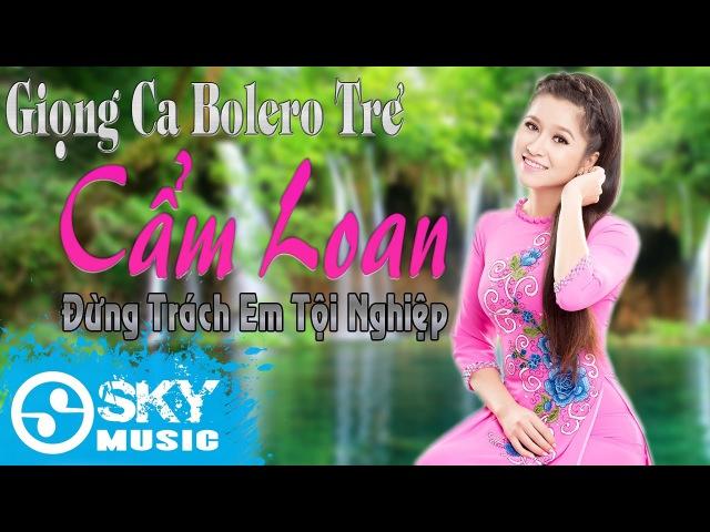Xuất Hiện Giọng Ca Bolero Mới CẨM LOAN, Với Giọng Ca Trữ Tình Ngọt Ngào Dễ Đi Vào Lòng Người