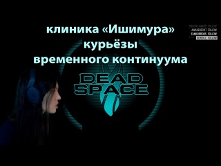 Клиника Ишимура: Курьёзы Временного континуума Ɀ ►ZanoZzinka в Dead Space