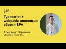 Typescript webpack: эволюция сборки SPA Александр Черников (Сбербанк Технологии)