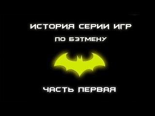 История серии игр по Бэтмену. Часть первая.