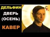 Дельфин (DOLPHIN) - ДВЕРЬ (ОСЕНЬ) (кавер - Константин Сапрыкин)
