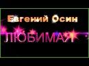 Е.Осин ЛЮБИМАЯ