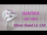 Шапка за час на вязальной машине Silver Reed Lk 150