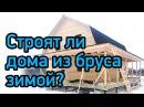 Строят ли дома из бруса зимой?