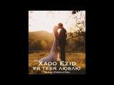 ДО МУРАШЕК!ПЕСНЯ ДЛЯ СВАДЬБЫ!Xado Ezid - Я тебя люблю.