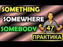 47. Английский (упражнения): SOMETHING / SOMEBODY / SOMEWHERE / ЧТО-ТО / КТО-ТО / ГДЕ-ТО (Max Heart)