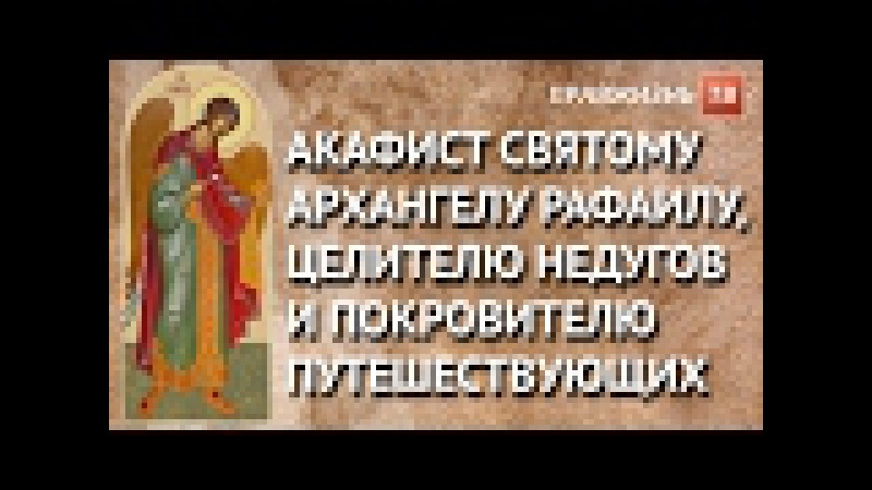 Акафист святому Архангелу Рафаилу, целителю недугов и покровителю путешествующих