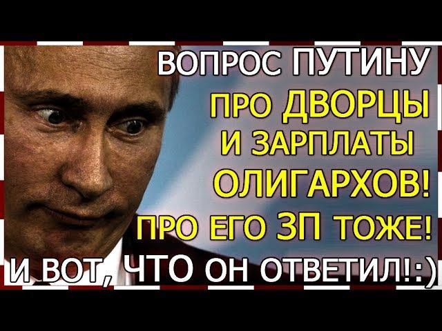Вопрос Путину про дворцы и зарплаты олигархов! Про его ЗП тоже!