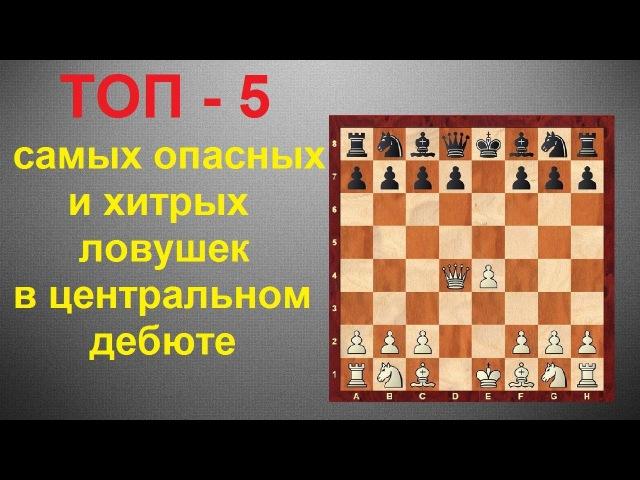 Шахматы ТОП 5 самых опасных и хитрых ловушек в центральном дебюте