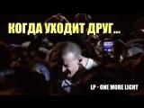 Когда уходит друг... эту песню Честер Беннингтон посвятил умершему другу Крису Корнеллу. One More Light (RUS)