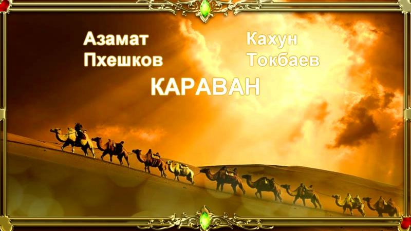 Азамат Пхешхов и Кахун Токбаев - Караван