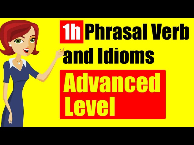 ✪ 1h English Phrasal Verbs and idioms with detail Explanation: Advanced Level