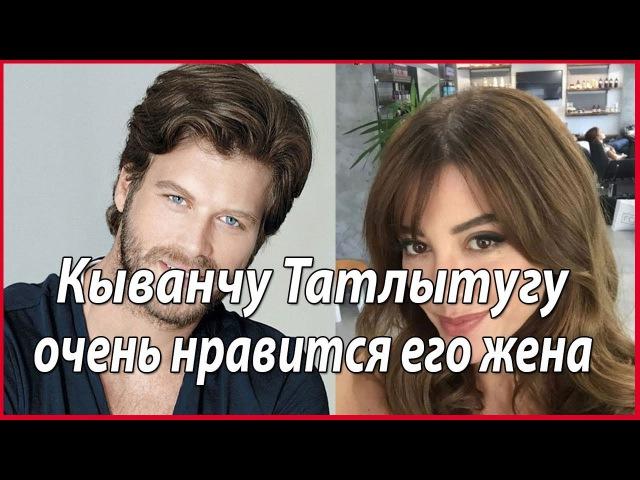 Кыванч Татлытуг в восторге от жены звезды турецкого кино