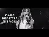 Юлия Беретта - Ты Бросил (Live Video)