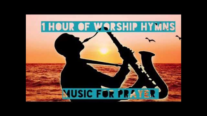 1 HOUR OF WORSHIP HYMNS - FOR PRAYER, HEALING, SOAKING, RELAXATION, MEDITATION - INSTRUMENTAL SAX