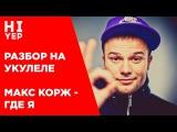 МАКС КОРЖ - ГДЕ Я  РАЗБОР НА УКУЛЕЛЕ