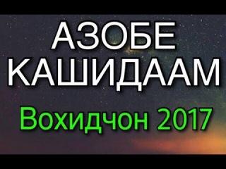 АЗОБЕ КАШИДААМ (Вохидчон 2017)