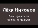 Лёха Никонов - Она приехала ровно в четыре