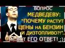 Вопрос Медведеву Почему растут цены на бензин И вот его ответ