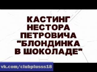 Кастинг Нестора Петровича. Блондинка в Шоколаде