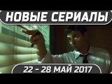 Новые сериалы Весна 2017 (Май 22 - 28) Выход новых сериалов 2017