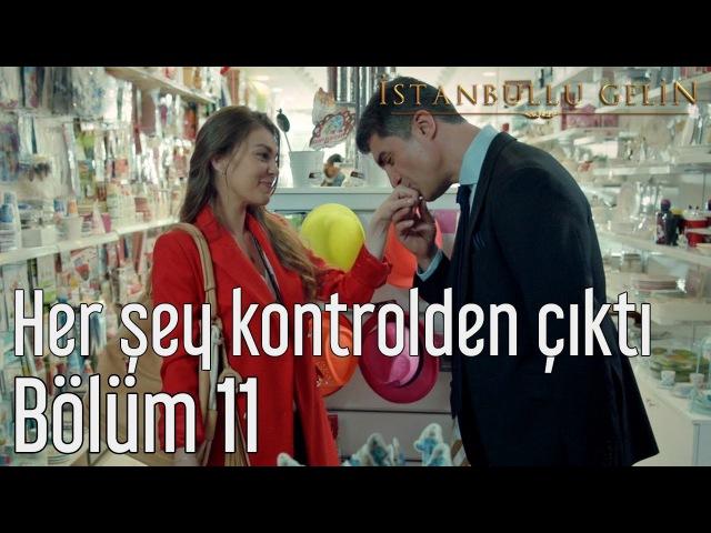 İstanbullu Gelin 11. Bölüm - Her Şey Kontrolden Çıktı