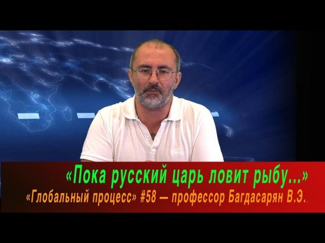 «Пока русский царь ловит рыбу...» — Глобальный процесс 58
