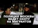 Полиция Москвы ведет охоту на мигрантов Не молчи