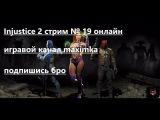 Injustice 2 стрим # 19 онлайн