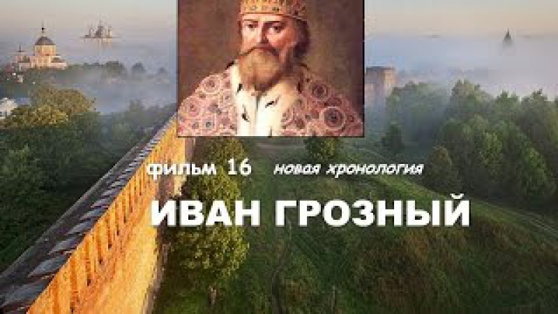 НОВАЯ ХРОНОЛОГИЯ. ИВАН ГРОЗНЫЙ. ФИЛЬМ 16.