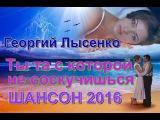 Георгий Лысенко -Ты та с которой не соскучишься_Новинка