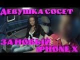 ДЕВУШКА СОСЕТ ЗА НОВЫЙ iPHONE X (8) - НОВАЯ МОДЕЛЬ ДЛЯ МОДНЫХ ИДИОТОВ