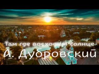 ТАМ ГДЕ ВОСХОДИТ СОЛНЦЕ Александр Дубровский