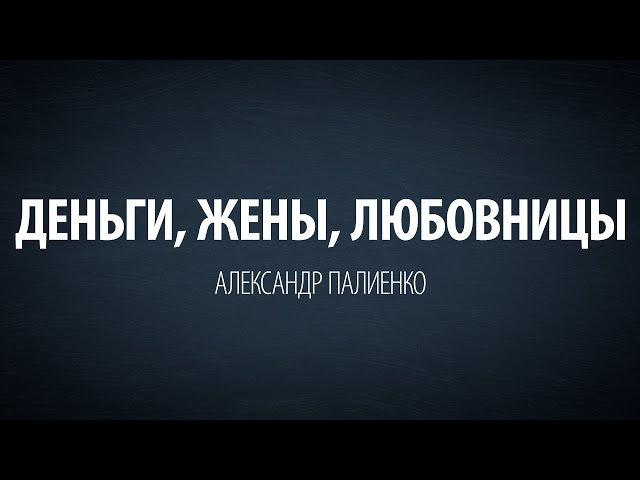 Деньги, Жены, Любовницы. Александр Палиенко.
