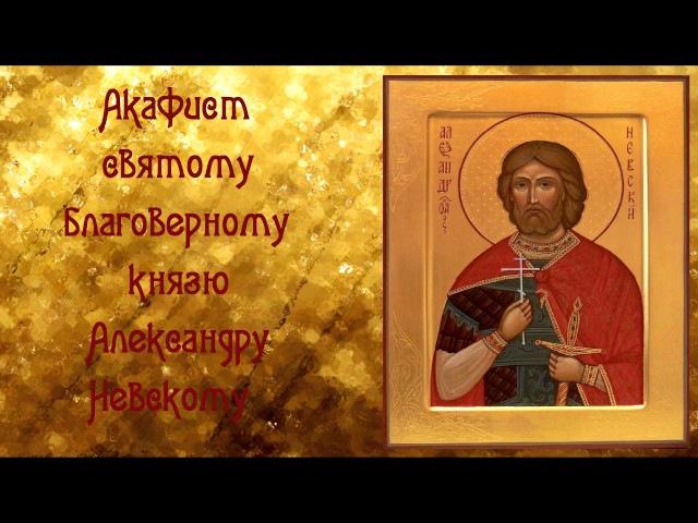 От всех врагов видимых и не видимых Акафист Святому благоверному князю Александру Невскому