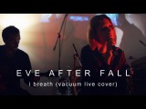 Eve After Fall - I Breath (Vacuum live cover)