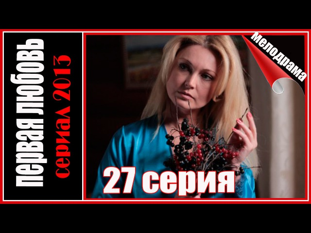 Первая любовь 27 серия. Мелодрама сериал 2013