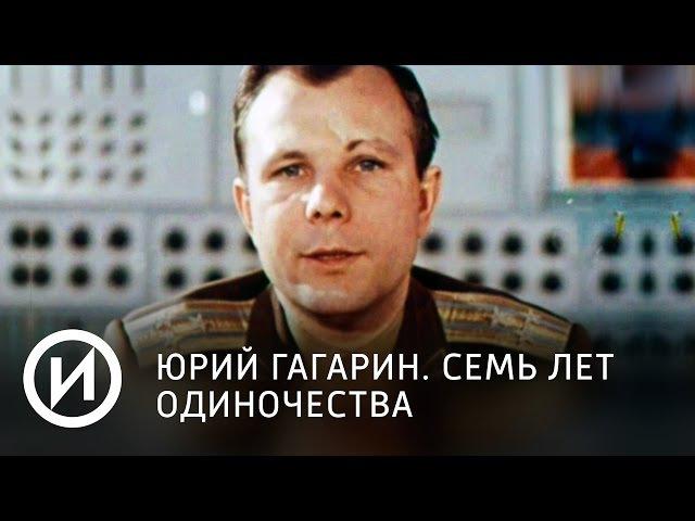 Юрий Гагарин. Семь лет одиночества | Телеканал История