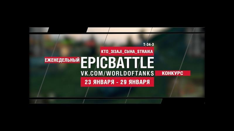 EpicBattle! KTO_3I3AJl_CblHA_STRAIKA / T-34-3 (еженедельный конкурс: 23.01.17-29.01.17)