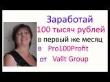 Заработай 100 тысяч рублей в первый же месяц в Pro100Profit от Vallt Group