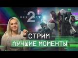 Стрим Destiny 2 - Лучшие моменты!