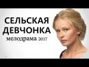 ФИЛЬМ ВЗОРВАЛ ИНТЕРНЕТ - СЕЛЬСКАЯ ДЕВЧОНКА. Русские мелодрамы 2017