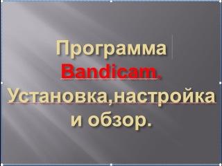 Программа Bandicam.Установка,настройка  и обзор.